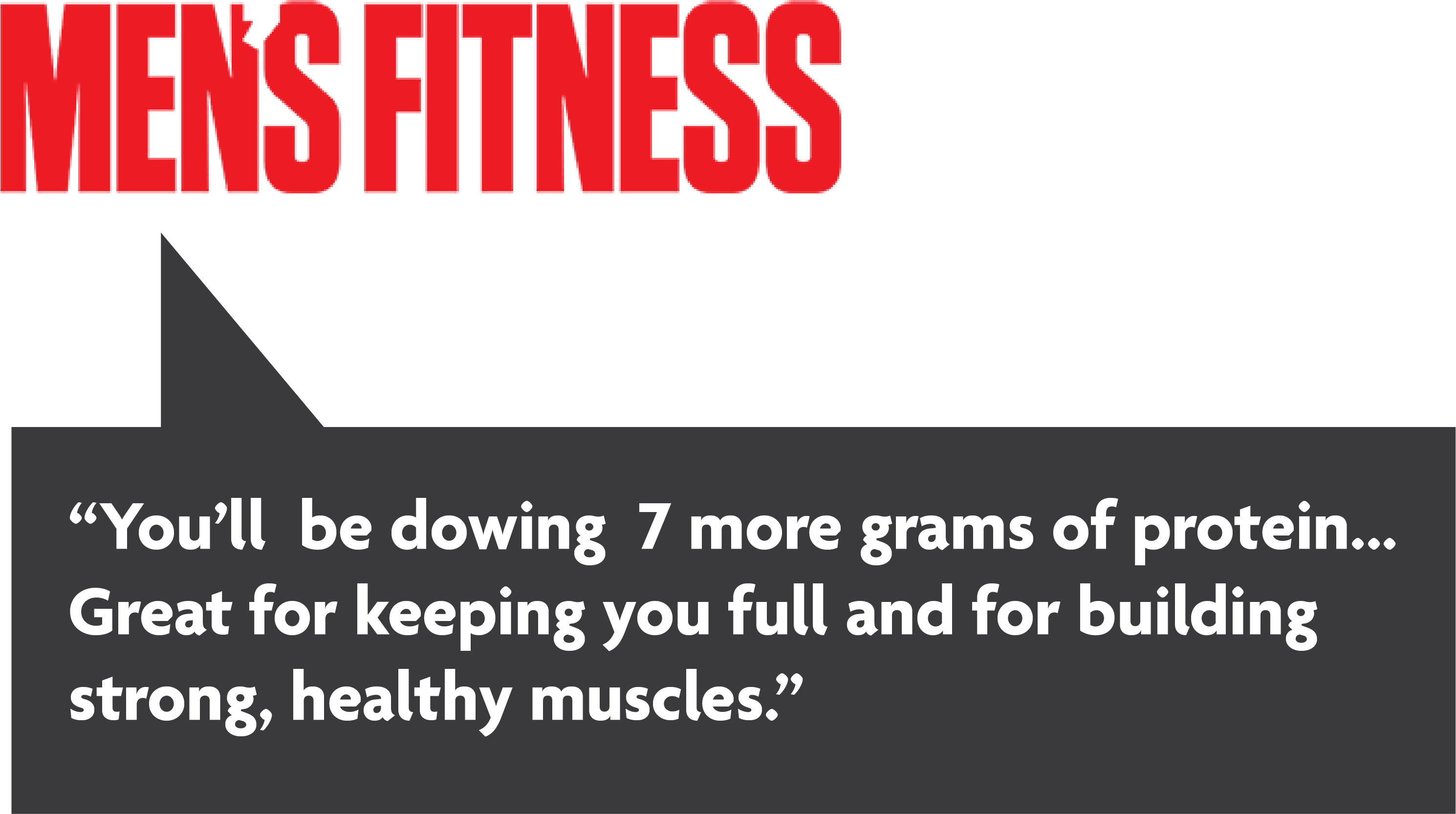 You'll be dowing 7 more grams of protein... great for keeping you full and for building strong, healthy muscles.